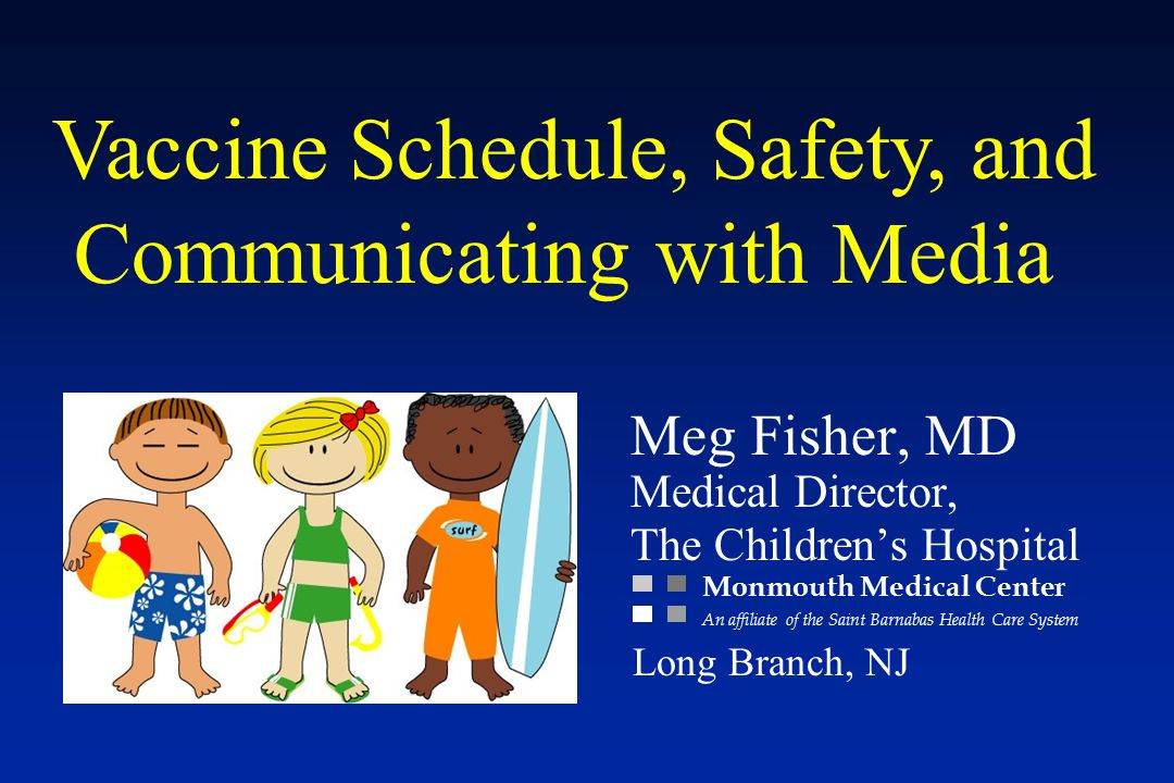 Vaccine Schedule, Safety, and Communicating with Media Meg Fisher, MD Medical Director, The Children's Hospital Monmouth Medical Center An affiliate of the Saint Barnabas Health Care System Long Branch, NJ