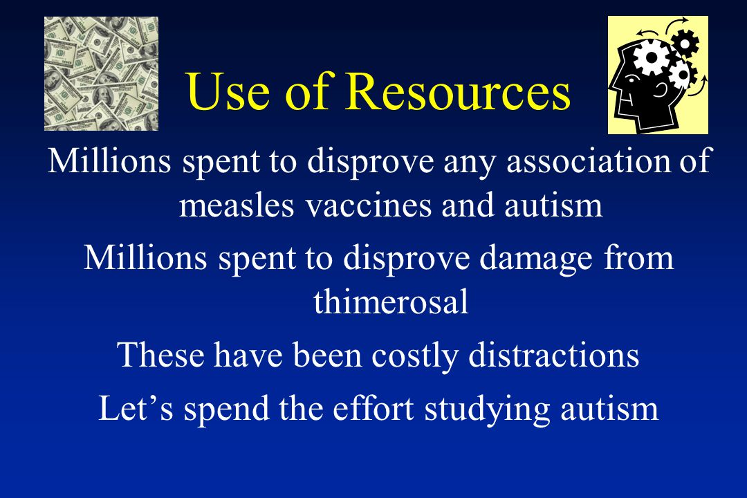 Use of Resources Millions spent to disprove any association of measles vaccines and autism Millions spent to disprove damage from thimerosal These have been costly distractions Let's spend the effort studying autism