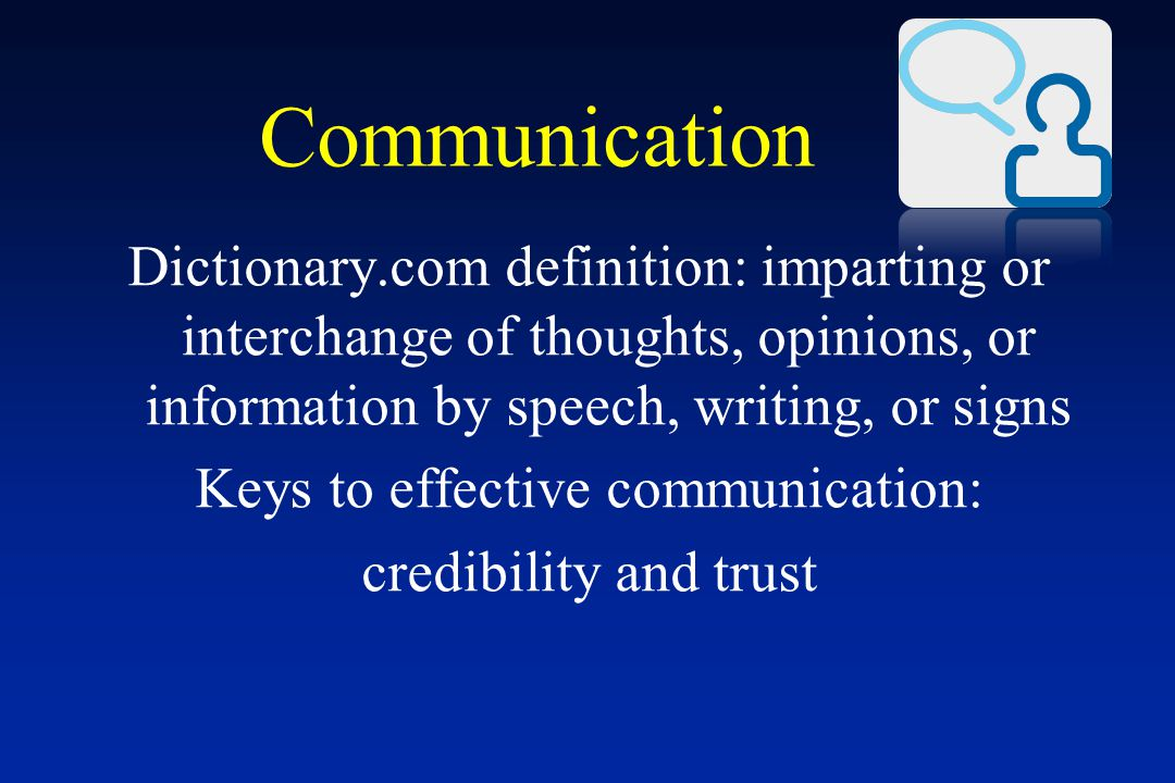 Communication Dictionary.com definition: imparting or interchange of thoughts, opinions, or information by speech, writing, or signs Keys to effective communication: credibility and trust