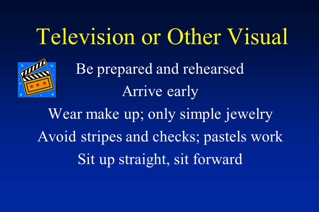 Television or Other Visual Be prepared and rehearsed Arrive early Wear make up; only simple jewelry Avoid stripes and checks; pastels work Sit up straight, sit forward