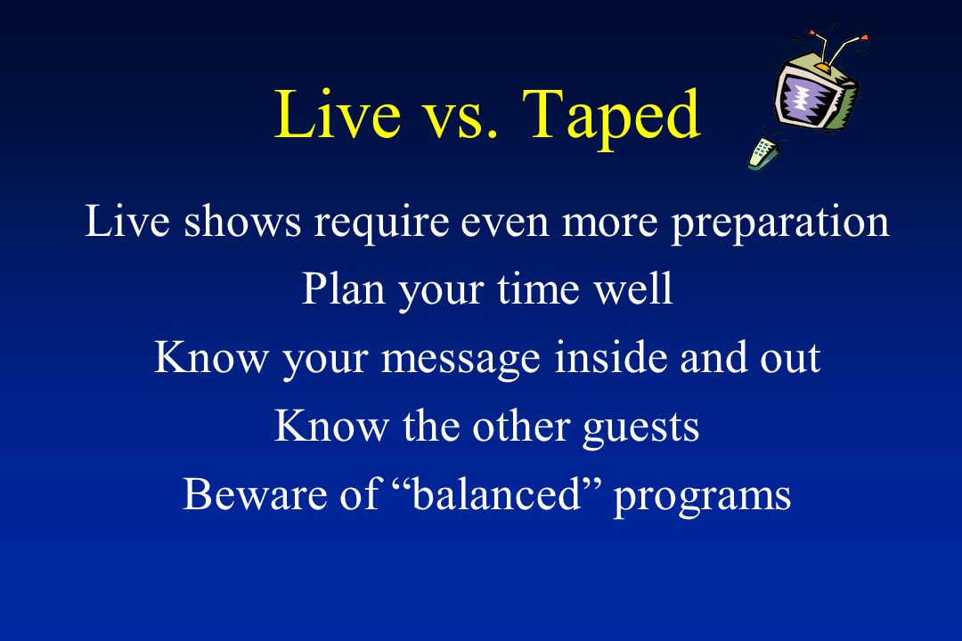 "Live vs. Taped Live shows require even more preparation Plan your time well Know your message inside and out Know the other guests Beware of ""balanced"