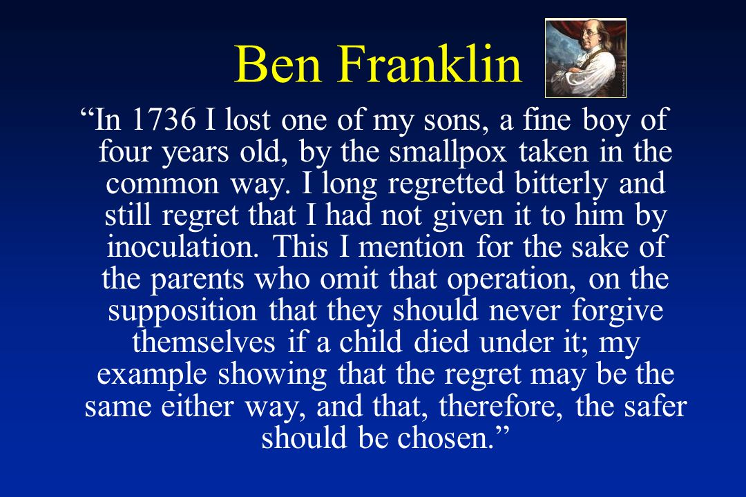 Ben Franklin In 1736 I lost one of my sons, a fine boy of four years old, by the smallpox taken in the common way.