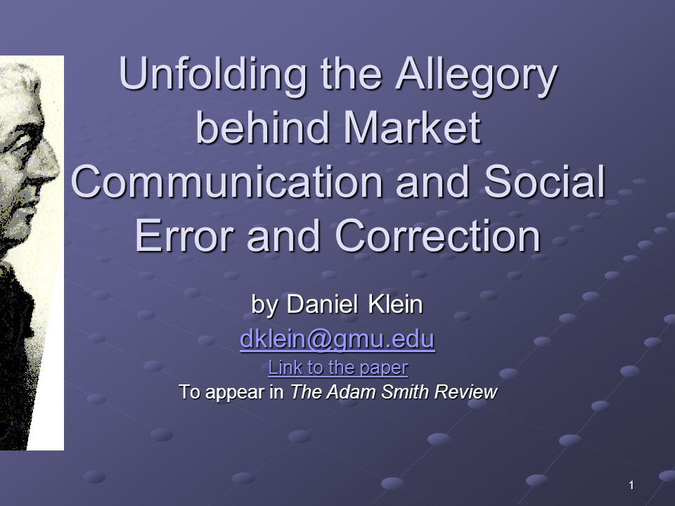 1 Unfolding the Allegory behind Market Communication and Social Error and Correction by Daniel Klein dklein@gmu.edu Link to the paper Link to the paper To appear in The Adam Smith Review