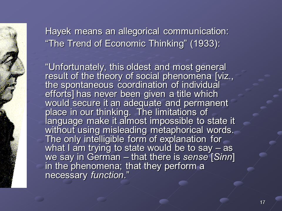 17 Hayek means an allegorical communication: The Trend of Economic Thinking (1933): Unfortunately, this oldest and most general result of the theory of social phenomena [viz., the spontaneous coordination of individual efforts] has never been given a title which would secure it an adequate and permanent place in our thinking.