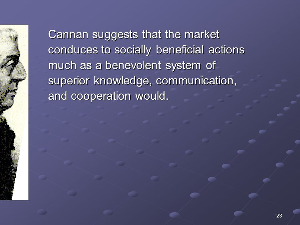 23 Cannan suggests that the market conduces to socially beneficial actions much as a benevolent system of superior knowledge, communication, and cooperation would.