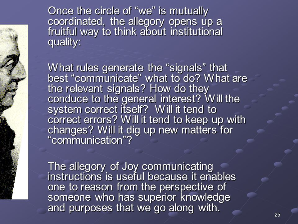 25 Once the circle of we is mutually coordinated, the allegory opens up a fruitful way to think about institutional quality: What rules generate the signals that best communicate what to do.