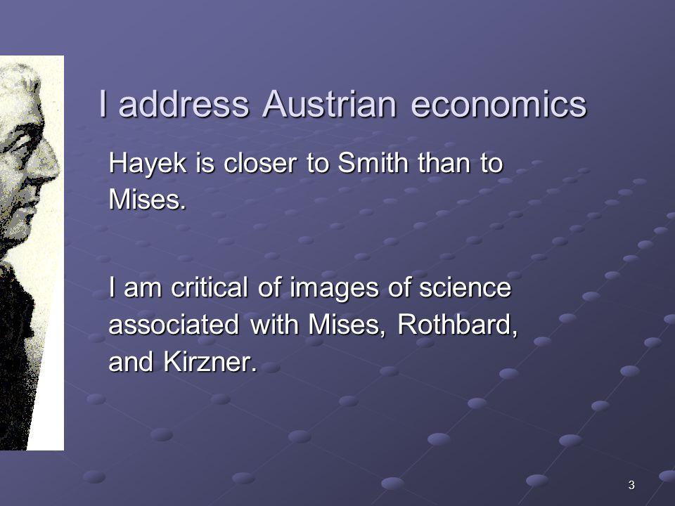3 I address Austrian economics I address Austrian economics Hayek is closer to Smith than to Mises.