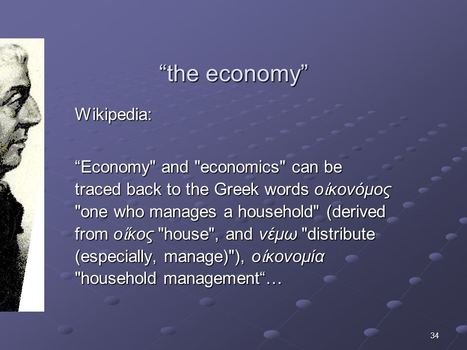 34 the economy the economy Wikipedia: Economy and economics can be traced back to the Greek words ο ἰ κονόμος one who manages a household (derived from ο ἴ κος house , and νέμω distribute (especially, manage) ), ο ἰ κονομία household management …