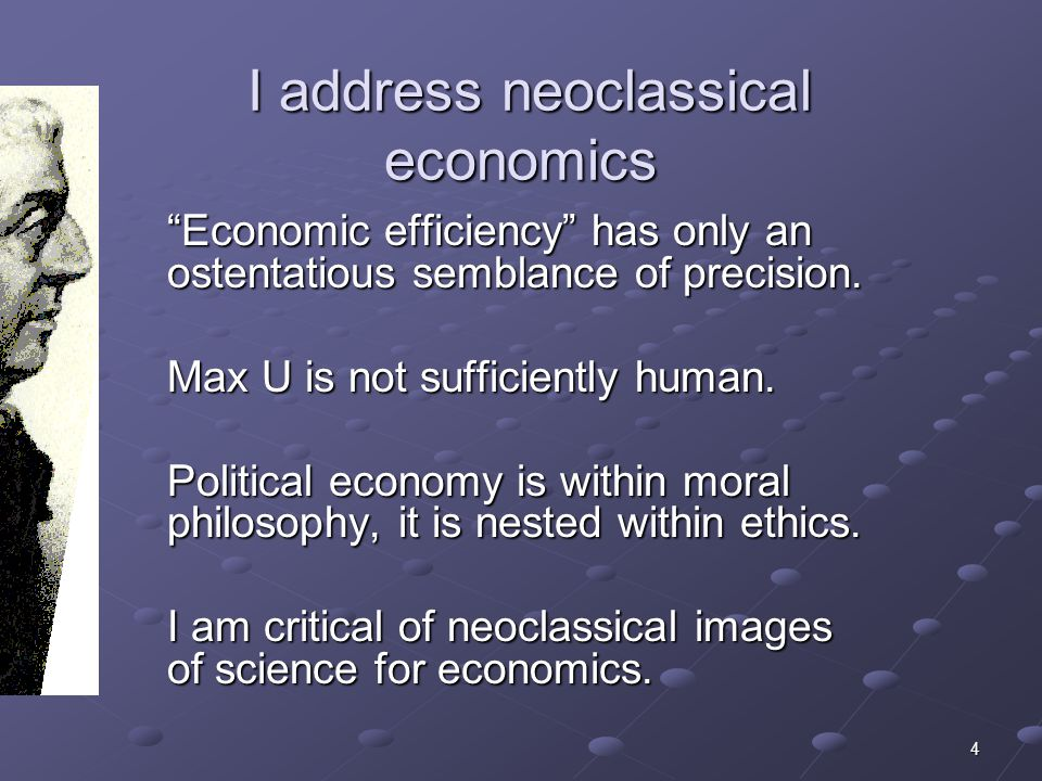 4 I address neoclassical economics I address neoclassical economics Economic efficiency has only an ostentatious semblance of precision.