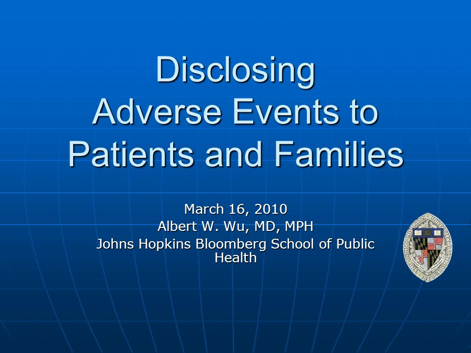 Disclosing Adverse Events to Patients and Families March 16, 2010 Albert W. Wu, MD, MPH Johns Hopkins Bloomberg School of Public Health