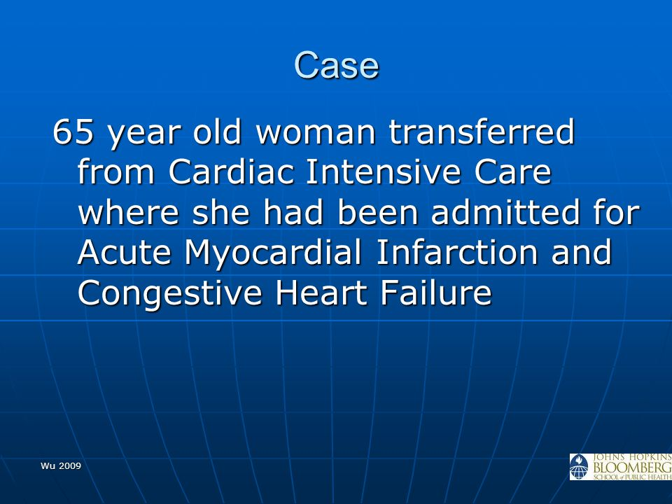 Wu 2009 Case 65 year old woman transferred from Cardiac Intensive Care where she had been admitted for Acute Myocardial Infarction and Congestive Hear