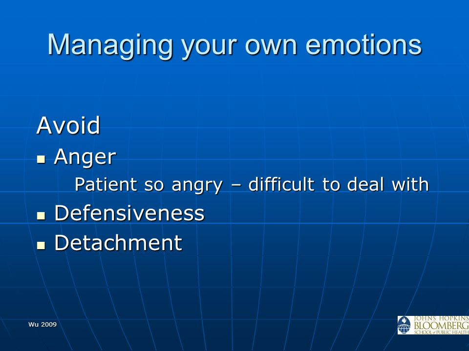 Wu 2009 Managing your own emotions Avoid Anger Anger Patient so angry – difficult to deal with Defensiveness Defensiveness Detachment Detachment