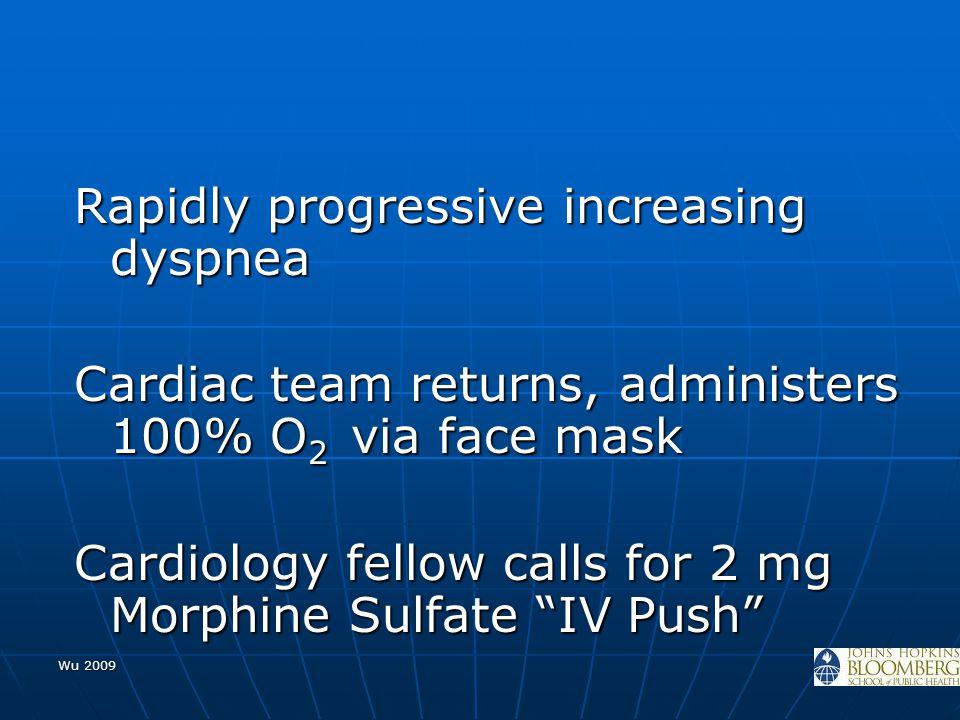 Wu 2009 Rapidly progressive increasing dyspnea Cardiac team returns, administers 100% O 2 via face mask Cardiology fellow calls for 2 mg Morphine Sulf