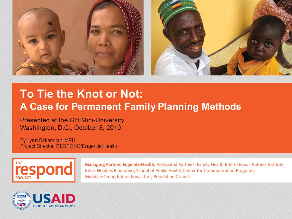 To Tie the Knot or Not: A Case for Permanent Family Planning Methods Presented at the GH Mini-University Washington, D.C., October 8, 2010 By Lynn Bakamjian, MPH Project Director, RESPOND/EngenderHealth