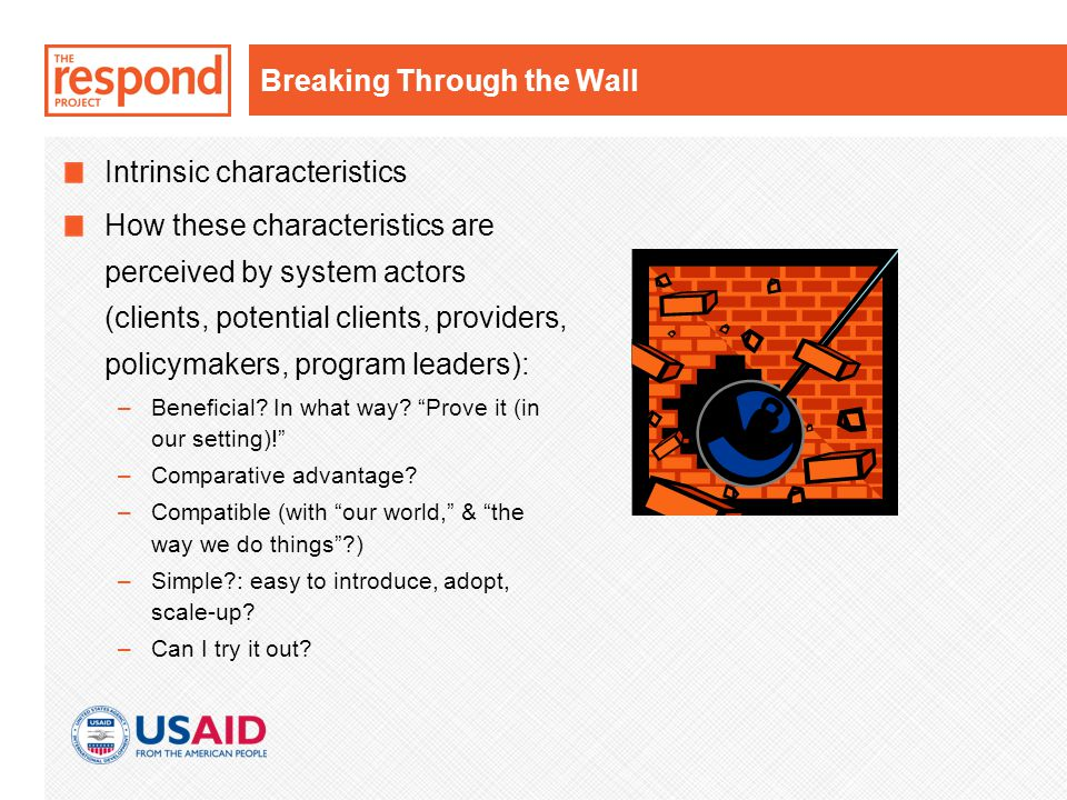 Breaking Through the Wall Intrinsic characteristics How these characteristics are perceived by system actors (clients, potential clients, providers, policymakers, program leaders): –Beneficial.