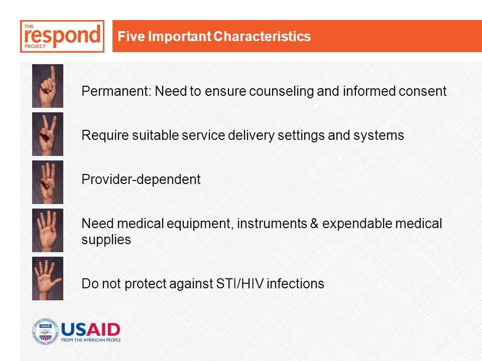 Five Important Characteristics Permanent: Need to ensure counseling and informed consent Require suitable service delivery settings and systems Provider-dependent Need medical equipment, instruments & expendable medical supplies Do not protect against STI/HIV infections