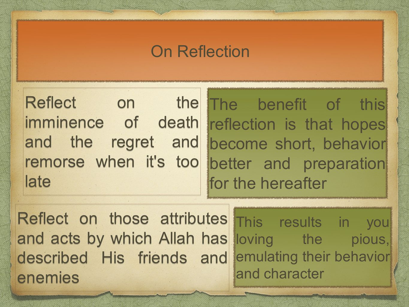 On Reflection Reflect on the imminence of death and the regret and remorse when it s too late The benefit of this reflection is that hopes become short, behavior better and preparation for the hereafter This results in you loving the pious, emulating their behavior and character Reflect on those attributes and acts by which Allah has described His friends and enemies