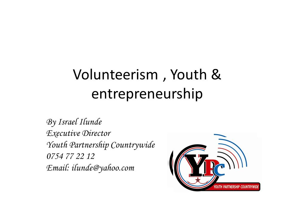 By Israel Ilunde Executive Director Youth Partnership Countrywide 0754 77 22 12 Email: ilunde@yahoo.com Volunteerism, Youth & entrepreneurship