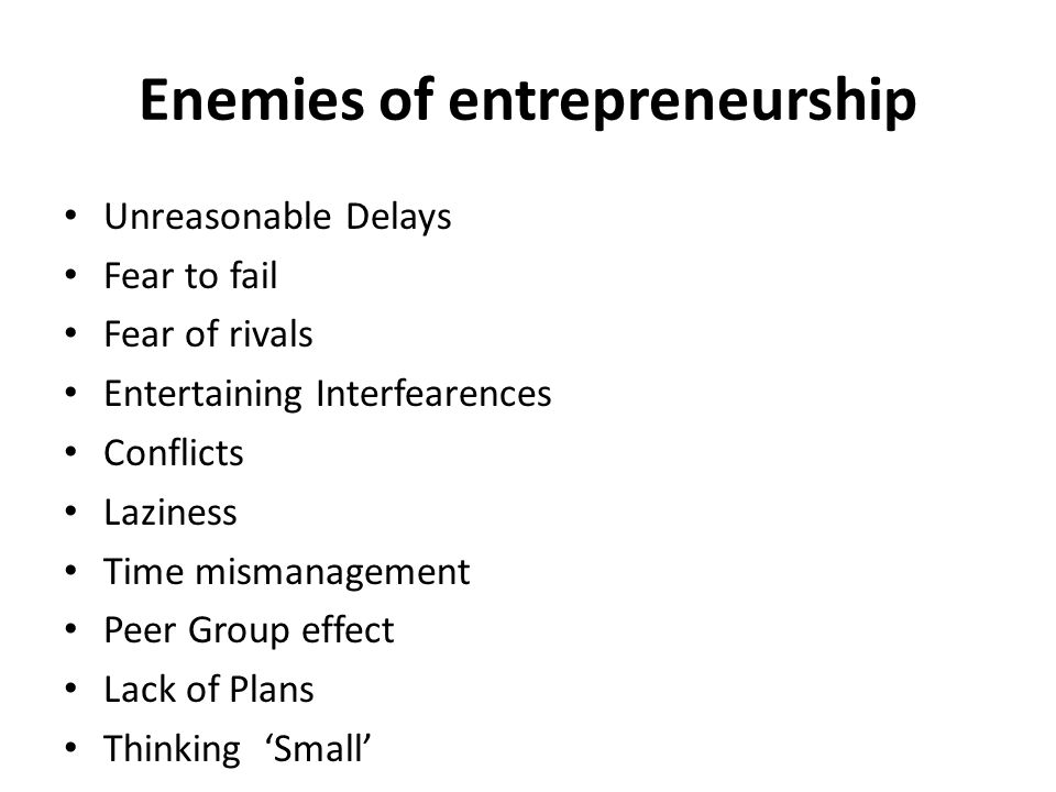 Enemies of entrepreneurship Unreasonable Delays Fear to fail Fear of rivals Entertaining Interfearences Conflicts Laziness Time mismanagement Peer Gro