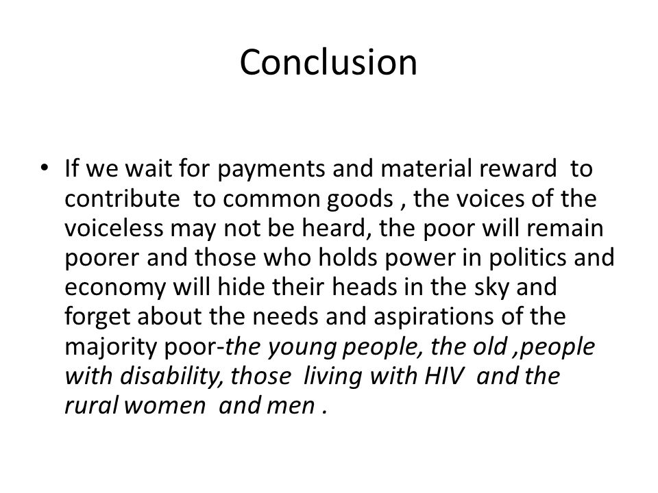 Conclusion If we wait for payments and material reward to contribute to common goods, the voices of the voiceless may not be heard, the poor will remain poorer and those who holds power in politics and economy will hide their heads in the sky and forget about the needs and aspirations of the majority poor-the young people, the old,people with disability, those living with HIV and the rural women and men.