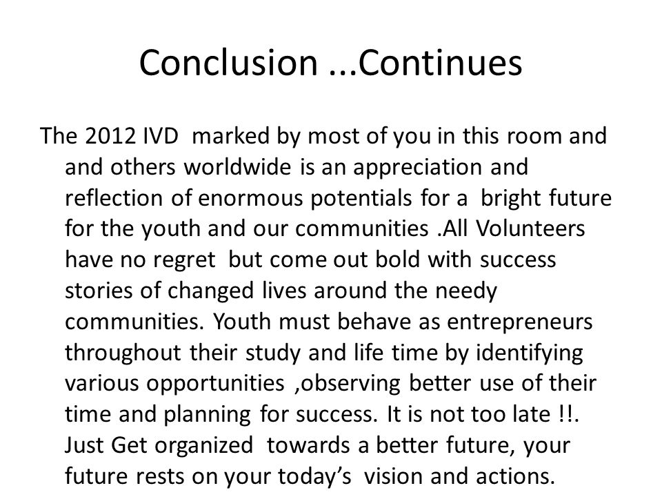 Conclusion...Continues The 2012 IVD marked by most of you in this room and and others worldwide is an appreciation and reflection of enormous potentials for a bright future for the youth and our communities.All Volunteers have no regret but come out bold with success stories of changed lives around the needy communities.