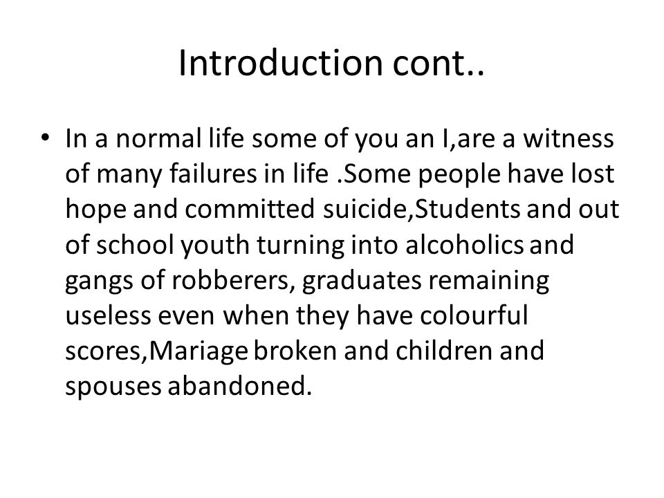 Introduction cont.. In a normal life some of you an I,are a witness of many failures in life.Some people have lost hope and committed suicide,Students