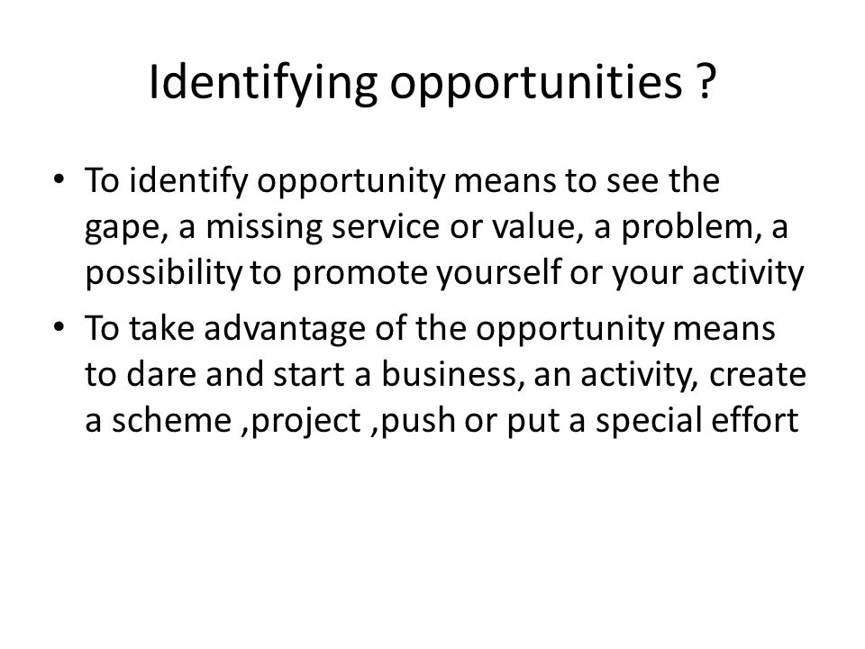 To identify opportunity means to see the gape, a missing service or value, a problem, a possibility to promote yourself or your activity To take advan