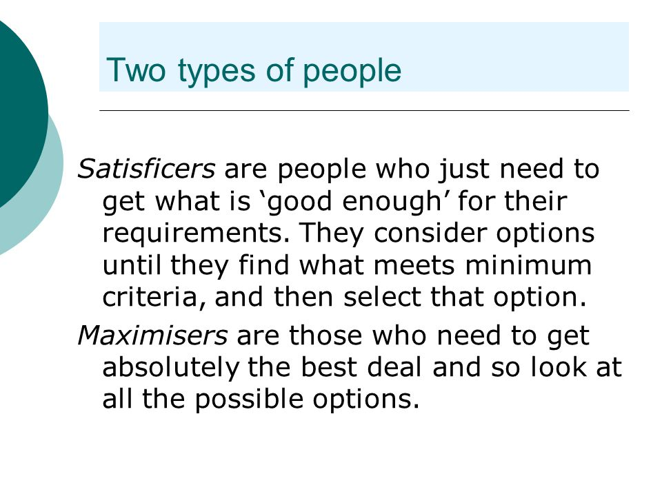 Two types of people Satisficers are people who just need to get what is 'good enough' for their requirements.