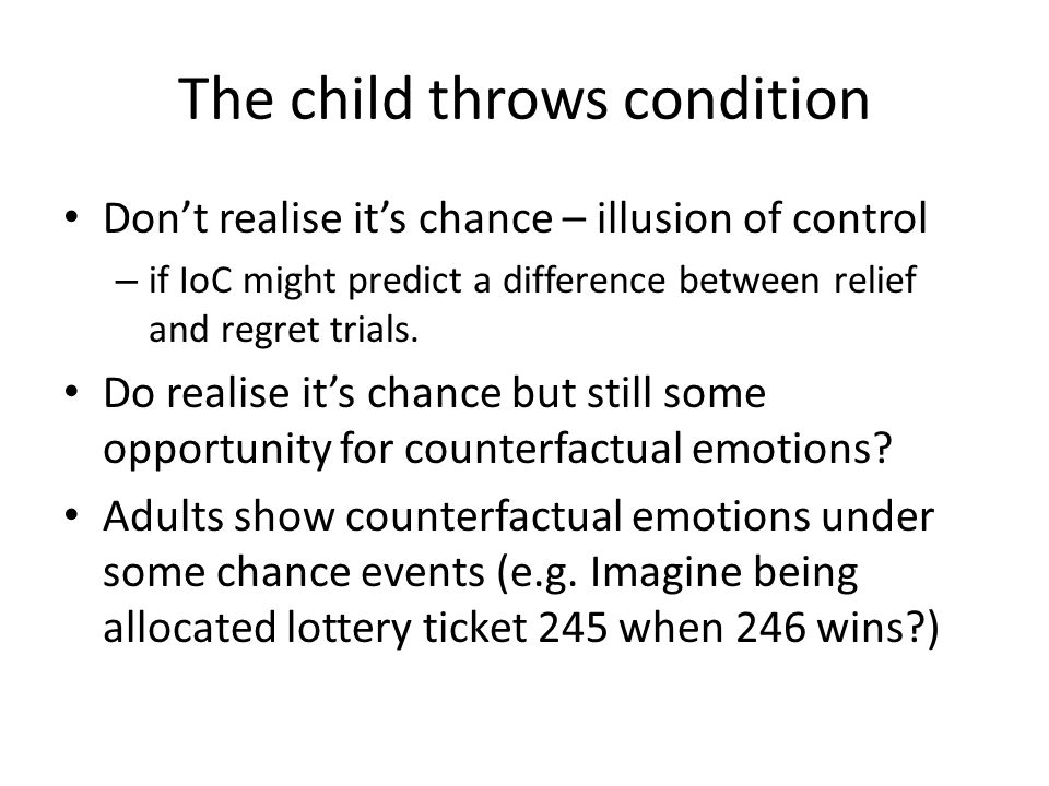 The child throws condition Don't realise it's chance – illusion of control – if IoC might predict a difference between relief and regret trials.