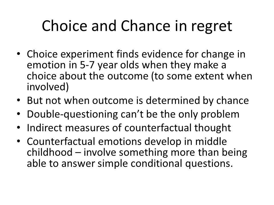 Choice and Chance in regret Choice experiment finds evidence for change in emotion in 5-7 year olds when they make a choice about the outcome (to some extent when involved) But not when outcome is determined by chance Double-questioning can't be the only problem Indirect measures of counterfactual thought Counterfactual emotions develop in middle childhood – involve something more than being able to answer simple conditional questions.