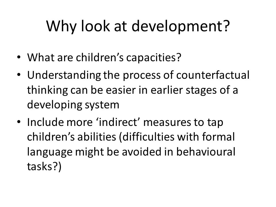 Children's counterfactual thinking and emotions Development of counterfactual thinking 3-4 shift (Harris et al, 1996; Riggs et al, 1998) Later developments: – Complex conditionals: Rafetseder, Cristi-Vargas, Perner, 2010 – 'What else could have happened?' Beck et al, 2006 – Almosts (Harris, 1997, Beck & Guthrie, in press) Development of counterfactual emotions 7 yr olds understand regret, Guttentag & Ferrell, 2004 experience regret, – Amsel & Smalley, 2000 – 5-6 yrs Weisberg & Beck, 2010 – 6-7 yrs O'Connor et al, under sub – 10-11yrs Rafetseder & Perner, under sub