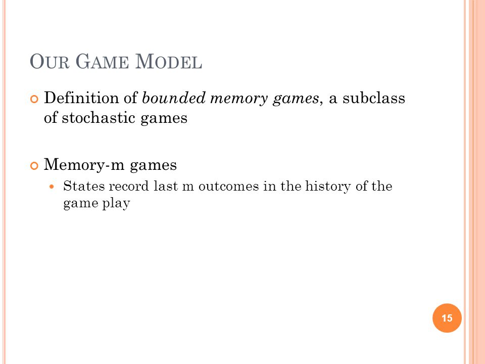O UR G AME M ODEL Definition of bounded memory games, a subclass of stochastic games Memory-m games States record last m outcomes in the history of the game play 15