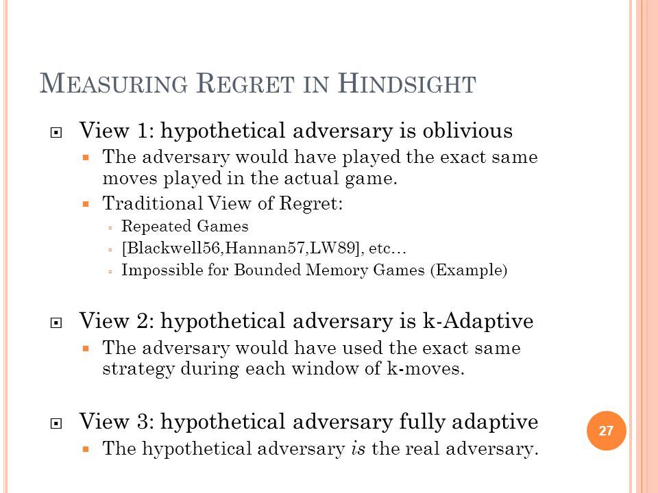 M EASURING R EGRET IN H INDSIGHT  View 1: hypothetical adversary is oblivious  The adversary would have played the exact same moves played in the actual game.