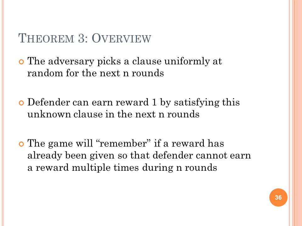 T HEOREM 3: O VERVIEW The adversary picks a clause uniformly at random for the next n rounds Defender can earn reward 1 by satisfying this unknown clause in the next n rounds The game will remember if a reward has already been given so that defender cannot earn a reward multiple times during n rounds 36