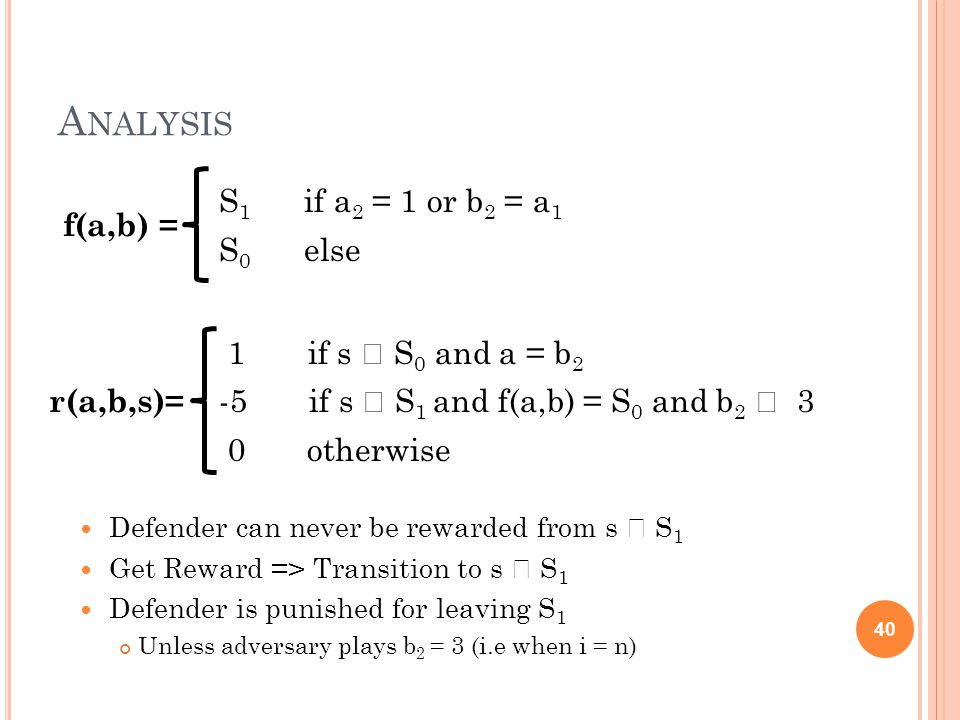 A NALYSIS Defender can never be rewarded from s  S 1 Get Reward => Transition to s  S 1 Defender is punished for leaving S 1 Unless adversary plays b 2 = 3 (i.e when i = n) 40 f(a,b) = S 1 if a 2 = 1 or b 2 = a 1 S 0 else r(a,b,s)= 1 if s  S 0 and a = b 2 -5 if s  S 1 and f(a,b) = S 0 and b 2  3 0 otherwise