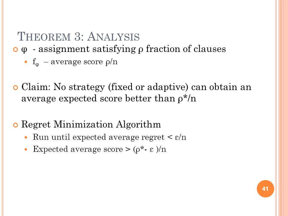 T HEOREM 3: A NALYSIS φ - assignment satisfying ρ fraction of clauses f φ – average score ρ/n Claim: No strategy (fixed or adaptive) can obtain an average expected score better than ρ*/n Regret Minimization Algorithm Run until expected average regret < ε/n Expected average score > (ρ*- ε )/n 41