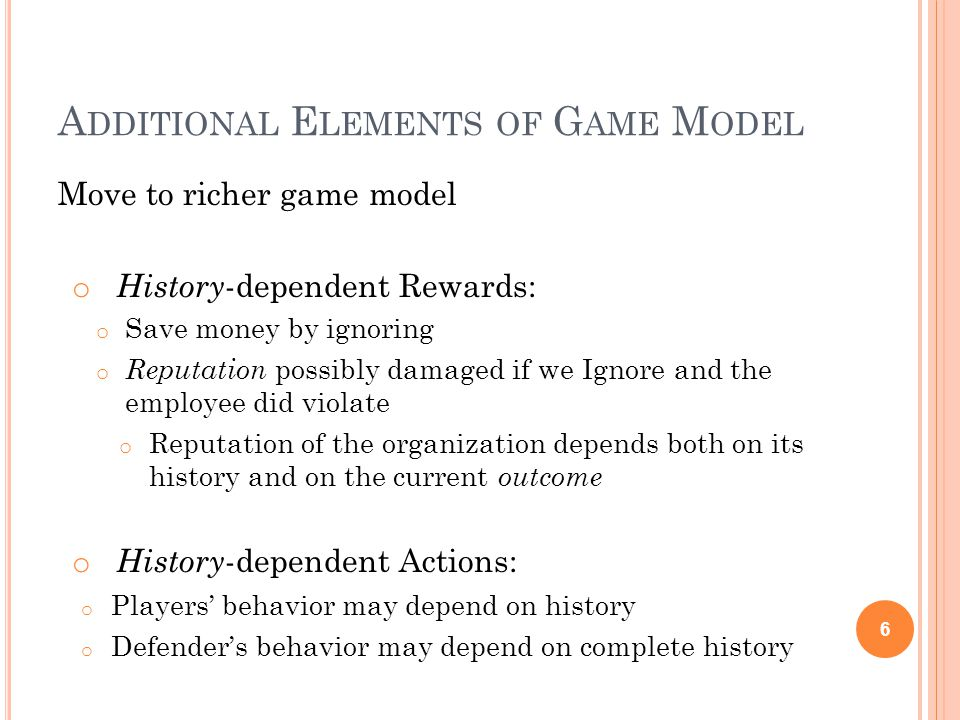 A DDITIONAL E LEMENTS OF G AME M ODEL Move to richer game model o History -dependent Rewards: o Save money by ignoring o Reputation possibly damaged if we Ignore and the employee did violate o Reputation of the organization depends both on its history and on the current outcome o History -dependent Actions: o Players' behavior may depend on history o Defender's behavior may depend on complete history 6