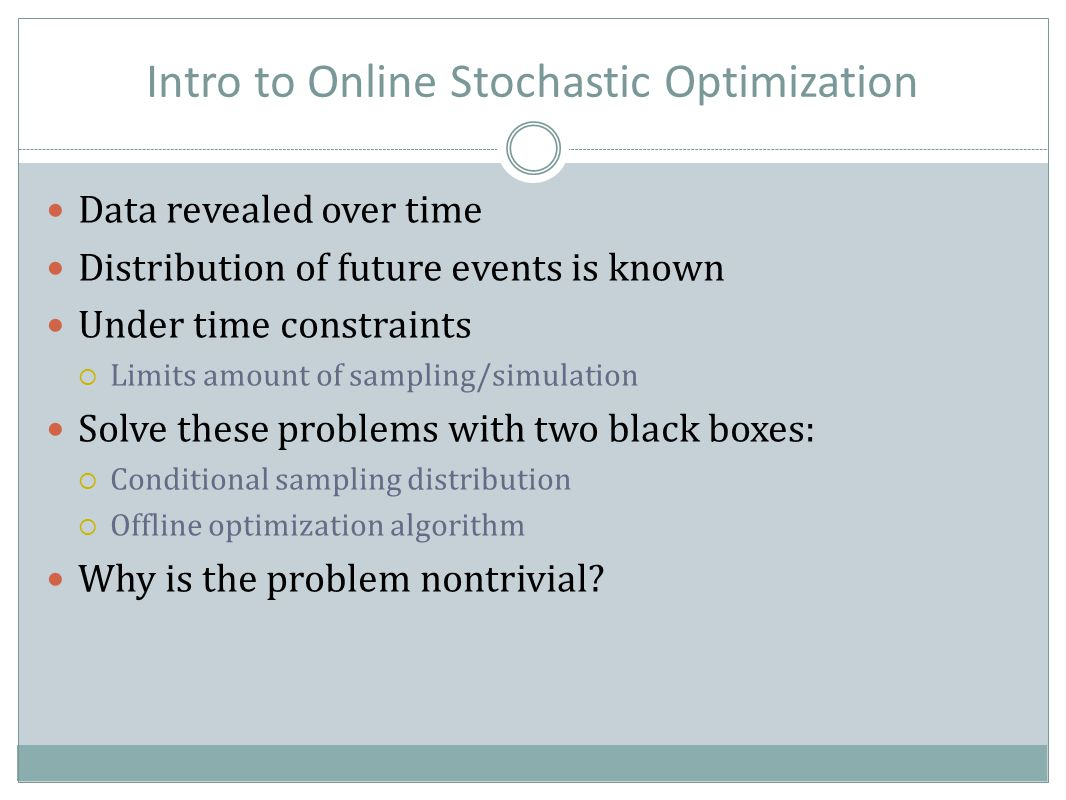 Intro to Online Stochastic Optimization Data revealed over time Distribution of future events is known Under time constraints  Limits amount of sampling/simulation Solve these problems with two black boxes:  Conditional sampling distribution  Offline optimization algorithm Why is the problem nontrivial?