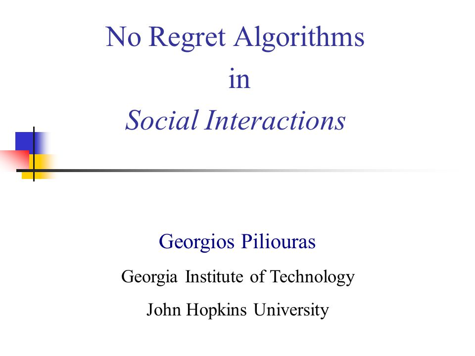 No Regret Algorithms in Social Interactions Georgios Piliouras Georgia Institute of Technology John Hopkins University