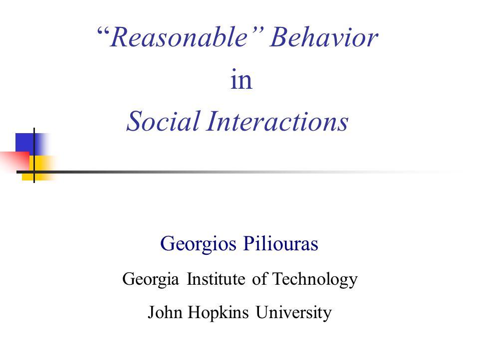 Reasonable Behavior in Social Interactions Georgios Piliouras Georgia Institute of Technology John Hopkins University