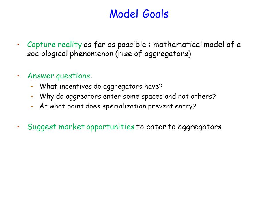 Model Goals Capture reality as far as possible : mathematical model of a sociological phenomenon (rise of aggregators) Answer questions: –What incentives do aggregators have.