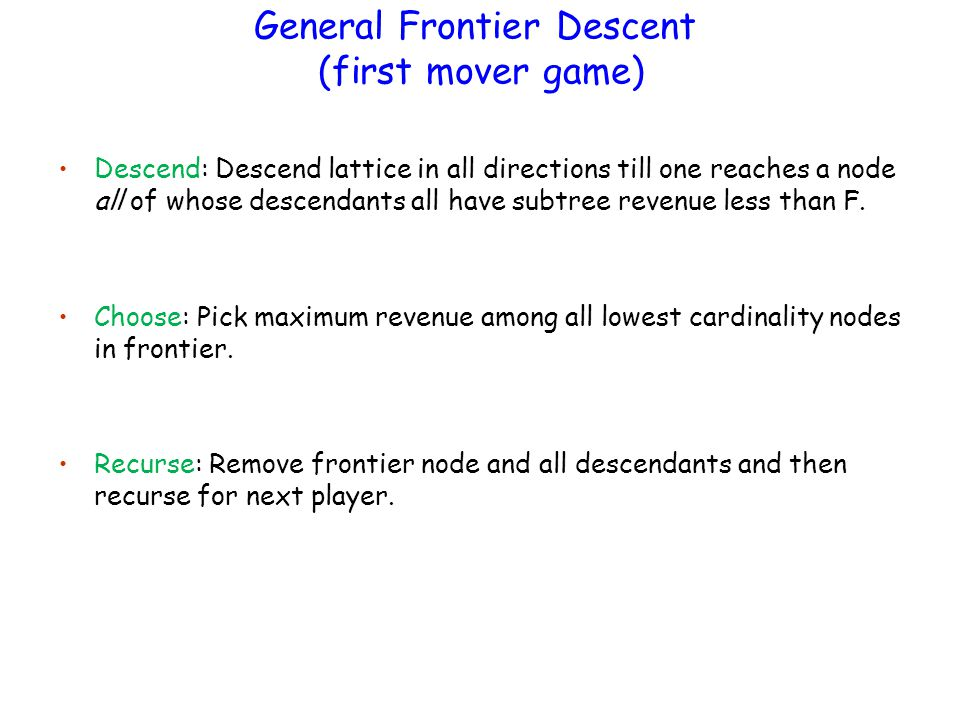 General Frontier Descent (first mover game) Descend: Descend lattice in all directions till one reaches a node all of whose descendants all have subtree revenue less than F.