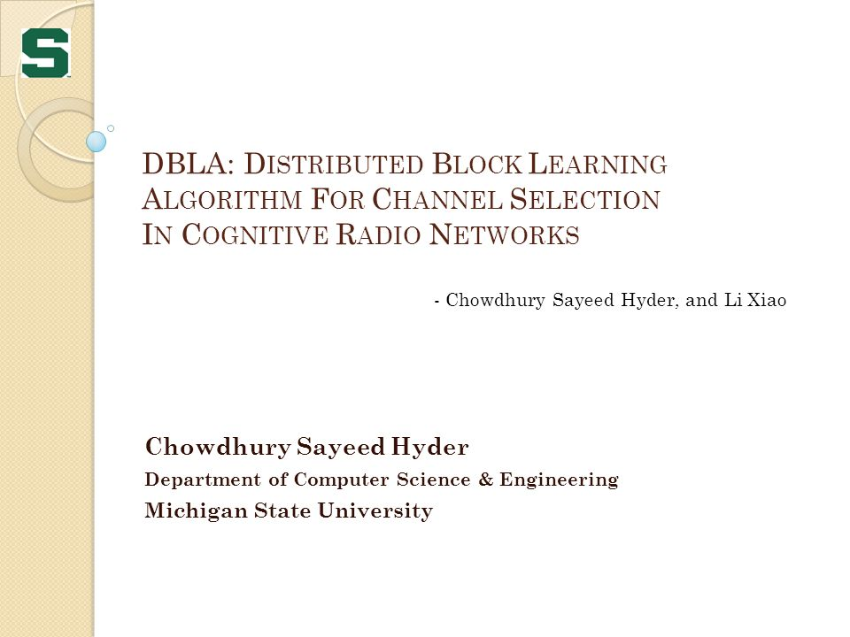 DBLA: D ISTRIBUTED B LOCK L EARNING A LGORITHM F OR C HANNEL S ELECTION I N C OGNITIVE R ADIO N ETWORKS Chowdhury Sayeed Hyder Department of Computer