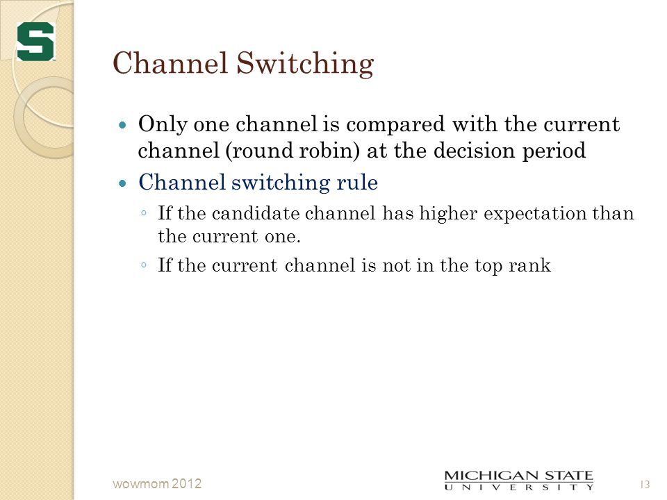 Channel Switching Only one channel is compared with the current channel (round robin) at the decision period Channel switching rule ◦ If the candidate channel has higher expectation than the current one.