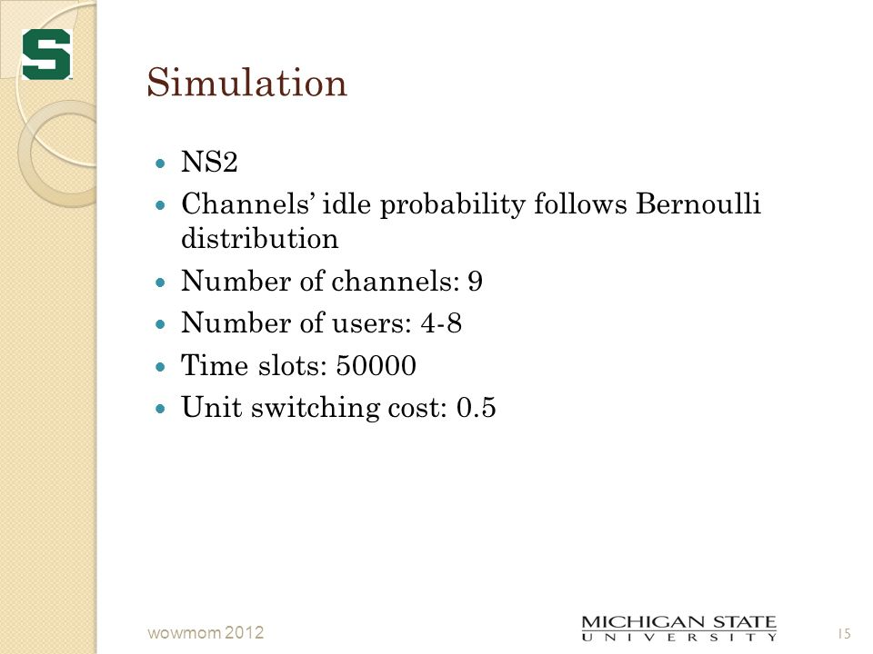 Simulation NS2 Channels' idle probability follows Bernoulli distribution Number of channels: 9 Number of users: 4-8 Time slots: 50000 Unit switching cost: 0.5 15 wowmom 2012