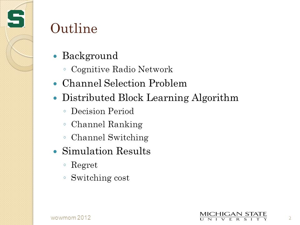 Outline Background ◦ Cognitive Radio Network Channel Selection Problem Distributed Block Learning Algorithm ◦ Decision Period ◦ Channel Ranking ◦ Channel Switching Simulation Results ◦ Regret ◦ Switching cost wowmom 2012 2