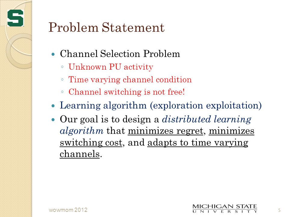 Problem Statement Channel Selection Problem ◦ Unknown PU activity ◦ Time varying channel condition ◦ Channel switching is not free.