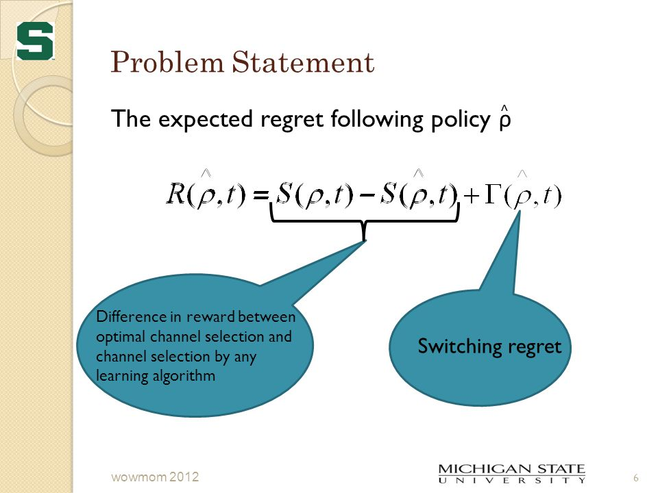Problem Statement 6 wowmom 2012 The expected regret following policy ρ ^ Difference in reward between optimal channel selection and channel selection by any learning algorithm Switching regret