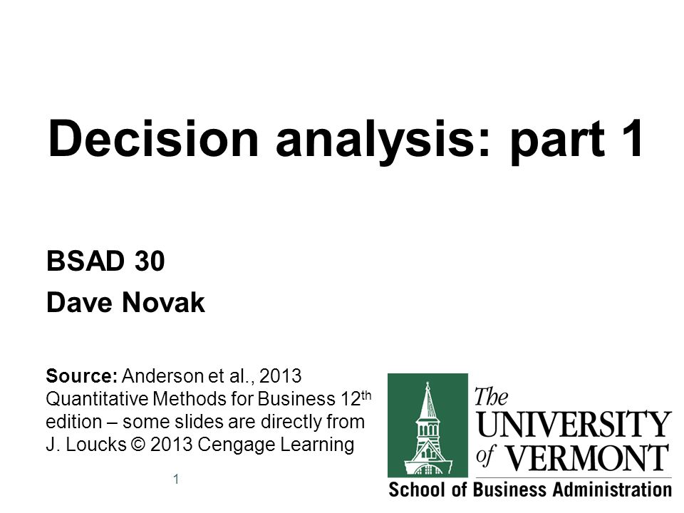 Decision analysis: part 1 BSAD 30 Dave Novak Source: Anderson et al., 2013 Quantitative Methods for Business 12 th edition – some slides are directly from J.