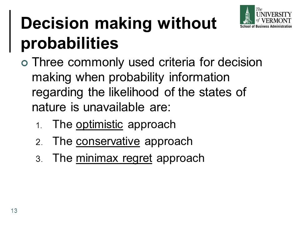 Decision making without probabilities Three commonly used criteria for decision making when probability information regarding the likelihood of the st